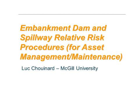 Embankment Dam and Spillway Relative Risk Procedures (for Asset Management/Maintenance) Luc Chouinard – McGill University.