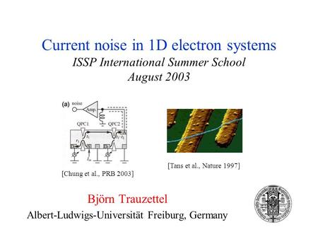 Current noise in 1D electron systems ISSP International Summer School August 2003 Björn Trauzettel Albert-Ludwigs-Universität Freiburg, Germany [Chung.