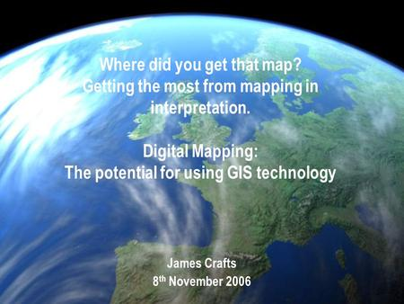 Where did you get that map? Getting the most from mapping in interpretation. Digital Mapping: The potential for using GIS technology James Crafts 8 th.