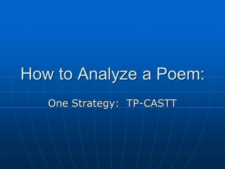 How to Analyze a Poem: One Strategy: TP-CASTT. T: Title Consider the title. Consider the title. What ideas/images does it evoke?What ideas/images does.