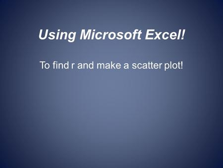 Using Microsoft Excel! To find r and make a scatter plot!