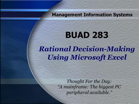 "Management Information Systems BUAD 283 Rational Decision-Making Using Microsoft Excel Thought For the Day: ""A mainframe: The biggest PC peripheral available."""
