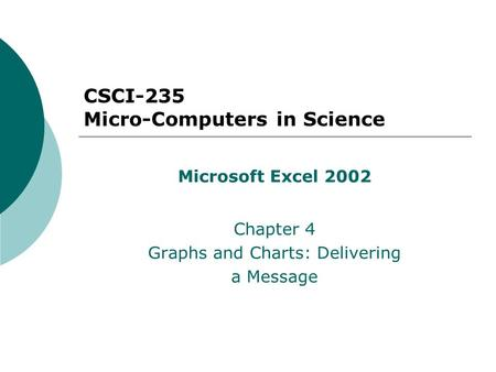CSCI-235 Micro-Computers in Science Microsoft Excel 2002 Chapter 4 Graphs and Charts: Delivering a Message.