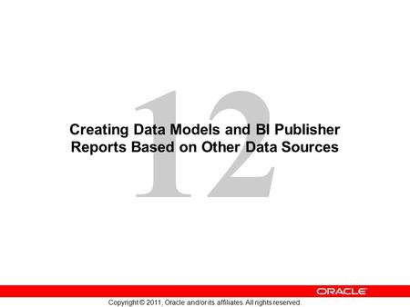 12 Copyright © 2011, Oracle and/or its affiliates. All rights reserved. Creating Data Models and BI Publisher Reports Based on Other Data Sources.