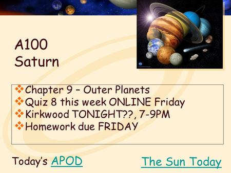 Today's APODAPOD  Chapter 9 – Outer Planets  Quiz 8 this week ONLINE Friday  Kirkwood TONIGHT??, 7-9PM  Homework due FRIDAY The Sun Today A100 Saturn.