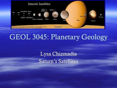 GEOL 3045: Planetary Geology Lysa Chizmadia Saturn's Satellites Lysa Chizmadia Saturn's Satellites.