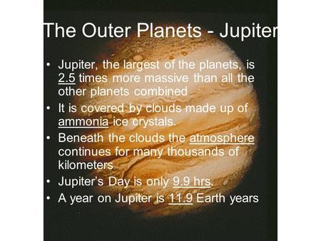 The Outer Planets - Jupiter Jupiter, the largest of the planets, is 2.5 times more massive than all the other planets combined It is covered by clouds.