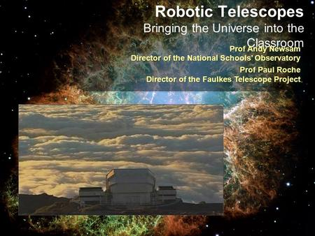 Robotic Telescopes Bringing the Universe into the Classroom Prof Andy Newsam Director of the National Schools' Observatory Prof Paul Roche Director of.
