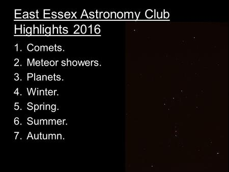 East Essex Astronomy Club Highlights 2016 1.Comets. 2.Meteor showers. 3.Planets. 4.Winter. 5.Spring. 6.Summer. 7.Autumn.