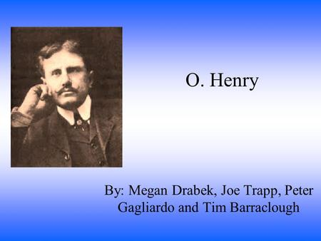 O. Henry By: Megan Drabek, Joe Trapp, Peter Gagliardo and Tim Barraclough.