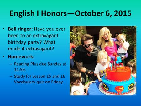 English I Honors—October 6, 2015 Bell ringer: Have you ever been to an extravagant birthday party? What made it extravagant? Homework: – Reading Plus due.