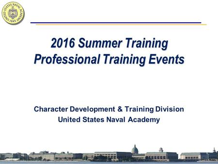 2016 Summer Training Professional Training Events Character Development & Training Division United States Naval Academy.