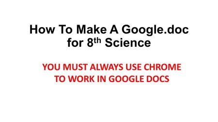 How To Make A Google.doc for 8 th Science YOU MUST ALWAYS USE CHROME TO WORK IN GOOGLE DOCS.