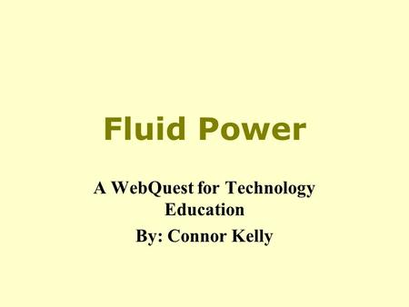 Fluid Power A WebQuest for Technology Education By: Connor Kelly.