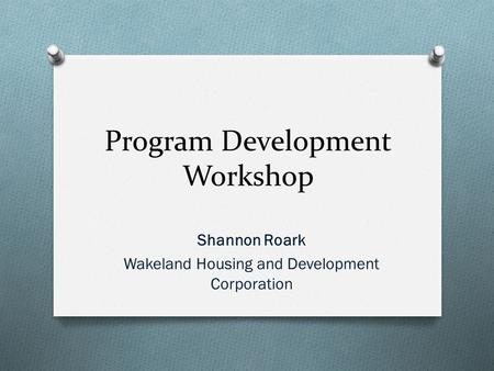 Program Development Workshop Shannon Roark Wakeland Housing and Development Corporation.