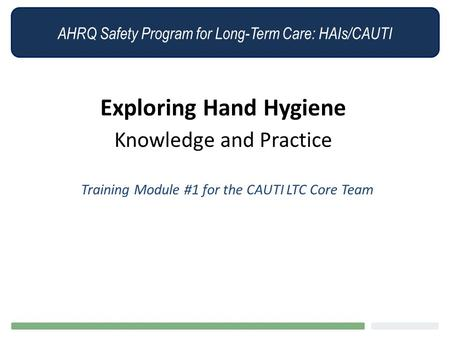 AHRQ Safety Program for Long-Term Care: HAIs/CAUTI Exploring Hand Hygiene Knowledge and Practice Training Module #1 for the CAUTI LTC Core Team.