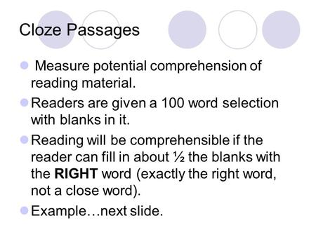 Cloze Passages Measure potential comprehension of reading material. Readers are given a 100 word selection with blanks in it. Reading will be comprehensible.