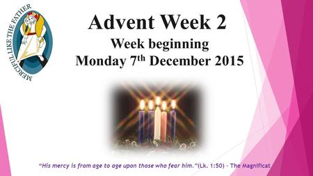 "Advent Week 2 Week beginning Monday 7 th December 2015 ""His mercy is from age to age upon those who fear him.""(Lk. 1:50) – The Magnificat."