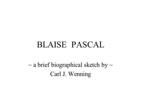 BLAISE PASCAL ~ a brief biographical sketch by ~ Carl J. Wenning.