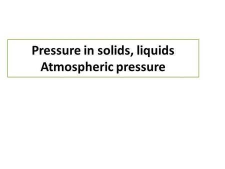 Pressure in solids, liquids Atmospheric pressure.