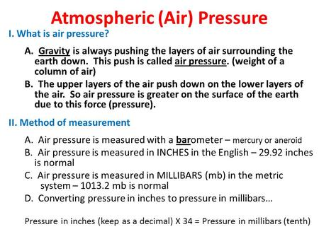 Atmospheric (Air) Pressure I. What is air pressure? A. Gravity is always pushing the layers of air surrounding the earth down. This push is called air.