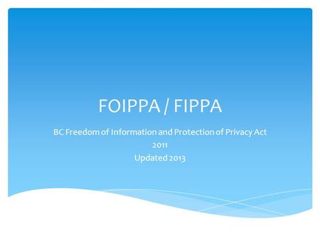 FOIPPA / FIPPA BC Freedom of Information and Protection of Privacy Act 2011 Updated 2013.