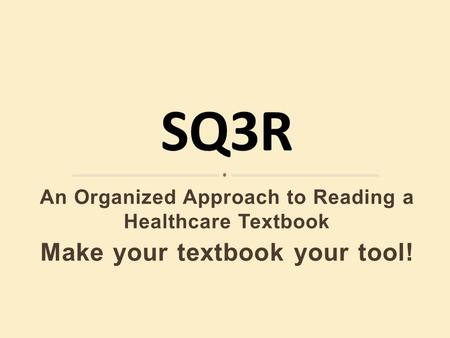 An Organized Approach to Reading a Healthcare Textbook Make your textbook your tool!