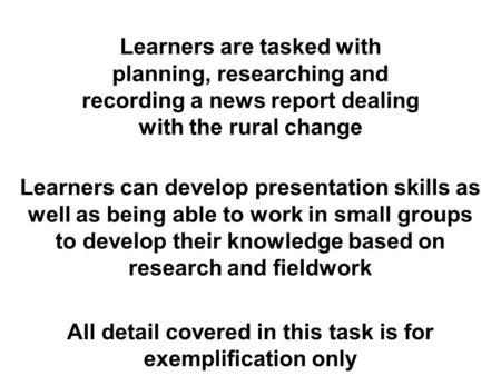 Learners are tasked with planning, researching and recording a news report dealing with the rural change Learners can develop presentation skills as well.