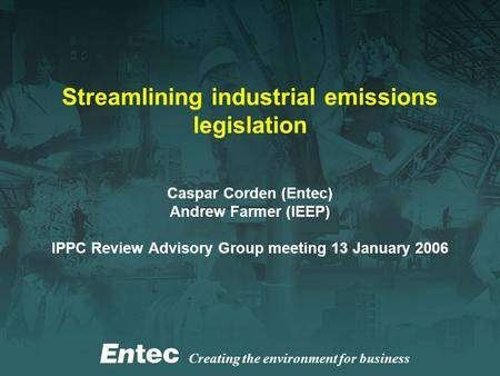 Creating the environment for business Streamlining industrial emissions legislation Caspar Corden (Entec) Andrew Farmer (IEEP) IPPC Review Advisory Group.