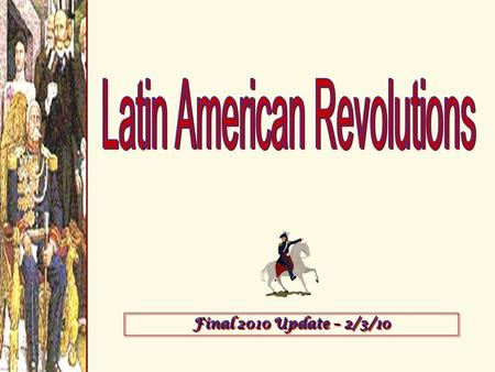 Final 2010 Update – 2/3/10. Causes of Latin American Revolutions 1.Enlightenment Ideas  writings of John Locke, Voltaire, & Jean Rousseau; Thomas Jefferson.