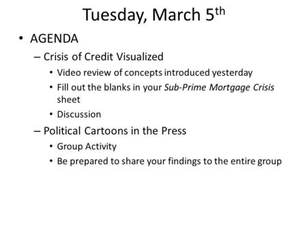 Tuesday, March 5 th AGENDA – Crisis of Credit Visualized Video review of concepts introduced yesterday Fill out the blanks in your Sub-Prime Mortgage Crisis.