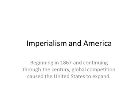 Imperialism and America Beginning in 1867 and continuing through the century, global competition caused the United States to expand.