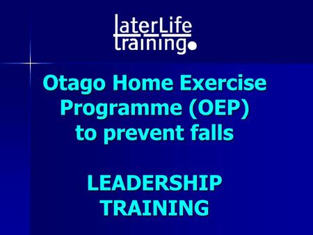 Otago Home Exercise Programme (OEP) to prevent falls LEADERSHIP TRAINING.