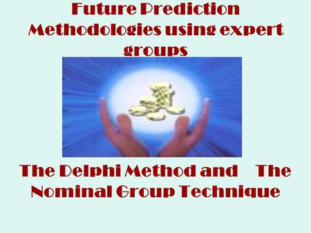 Future Prediction Methodologies using expert groups The Delphi Method and The Nominal Group Technique.