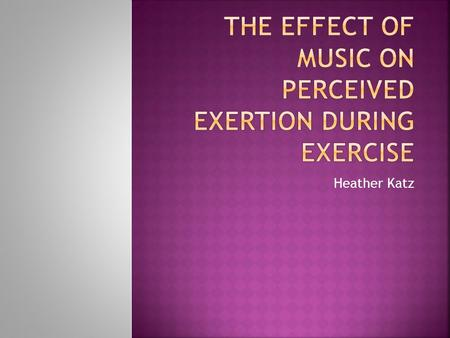 Heather Katz.  To determine whether four different genres of music effect the perceived exertion of a person with an intellectual disability during strength.