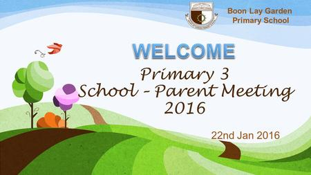 Boon Lay Garden Primary School Primary 3 School – Parent Meeting 2016 22nd Jan 2016.