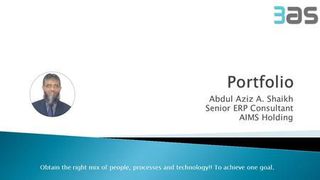 Abdul Aziz A. Shaikh Senior ERP Consultant AIMS Holding Obtain the right mix of people, processes and technology!! To achieve one goal.