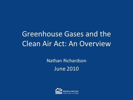 Greenhouse Gases and the Clean Air Act: An Overview Nathan Richardson June 2010.