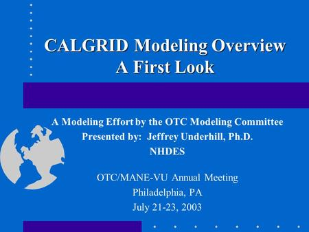 CALGRID Modeling Overview A First Look A Modeling Effort by the OTC Modeling Committee Presented by: Jeffrey Underhill, Ph.D. NHDES OTC/MANE-VU Annual.
