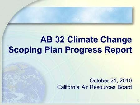 11 AB 32 Climate Change Scoping Plan Progress Report October 21, 2010 California Air Resources Board.