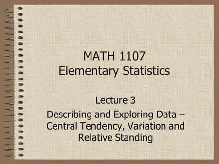 MATH 1107 Elementary Statistics Lecture 3 Describing and Exploring Data – Central Tendency, Variation and Relative Standing.