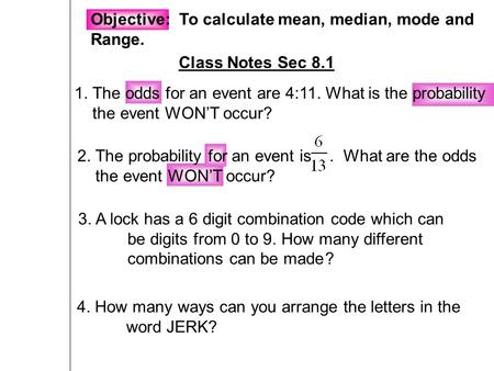 Objective: To calculate mean, median, mode and Range. Class Notes Sec 8.1 1. The odds for an event are 4:11. What is the probability the event WON'T occur?