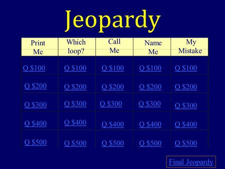 Jeopardy Print Me Which loop? Call Me Name Me My Mistake Q $100 Q $200 Q $300 Q $400 Q $500 Q $100 Q $200 Q $300 Q $400 Q $500 Final Jeopardy.