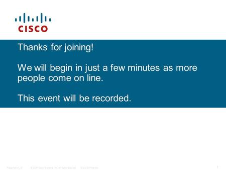 © 2006 Cisco Systems, Inc. All rights reserved.Cisco ConfidentialPresentation_ID 1 Thanks for joining! We will begin in just a few minutes as more people.