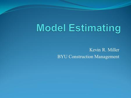 Kevin R. Miller BYU Construction Management. Estimating today When was the last time you estimate a set of plans that were 100%? How do you perform quantity.