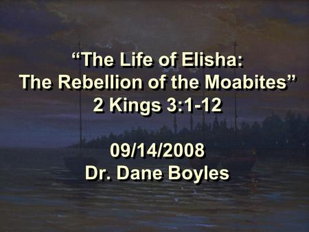 """The Life of Elisha: The Rebellion of the Moabites"" 2 Kings 3:1-12 09/14/2008 Dr. Dane Boyles."