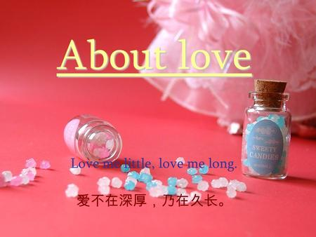 About love Love me little, love me long. 爱不在深厚,乃在久长。