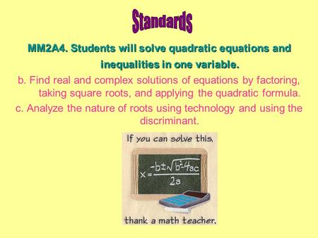 MM2A4. Students will solve quadratic equations and inequalities in one variable. b. Find real and complex solutions of equations by factoring, taking square.