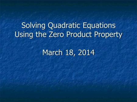 Solving Quadratic Equations Using the Zero Product Property March 18, 2014.