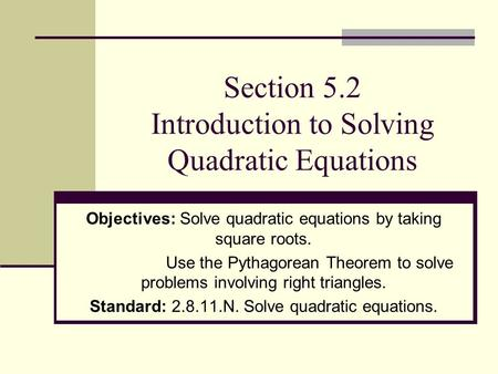 Section 5.2 Introduction to Solving Quadratic Equations Objectives: Solve quadratic equations by taking square roots. Use the Pythagorean Theorem to solve.